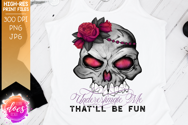 Underestimate Me, That'll Be Fun - Flower Skull - Printable/Sublimation File