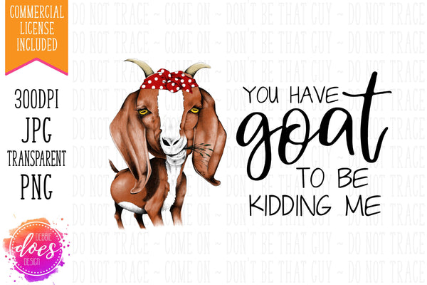 You Have GOAT to be Kidding Me - Hand Drawn Goat | Instant Download | Sublimation | Printable | PNG | JPG