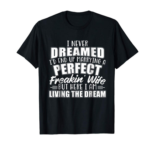 I Never Dreamed I'd Marry A Perfect Freakin Wife T-shirt