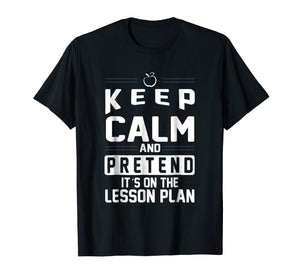 Keep Calm and Pretend It's on the Lesson Plan Teacher Shirt