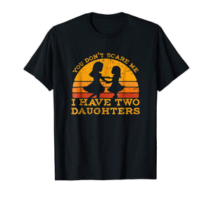 You Don't Scare Me I Have Two Daughters T-Shirt Father's Day
