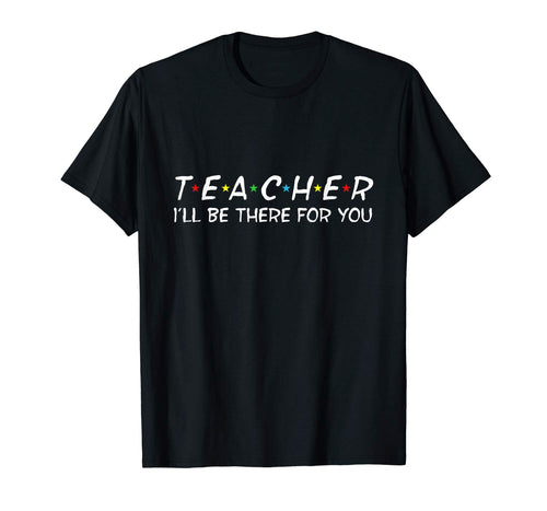 Teacher I'll Be There For You Shirt First Day Of School Gift