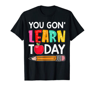 You Gon' Learn Today Funny First Day Of School Teacher Tee