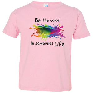 BE THE COLOR IN SOMEONES LIFE TODDLER TSHIRT - Loves Creations Inc