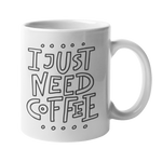 'I Just Need Coffee' 10oz White Mug