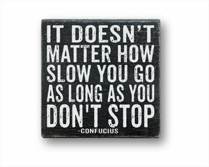 It Doesn't Matter How Slow You Go As Long As You Don't Stop Sign
