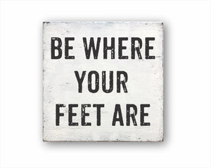 Be Where Your Feet Are Box Sign