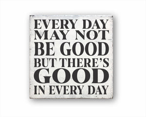 Every Day May Not Be Good, But There Is Good In Every Day Box Sign