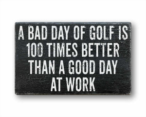 A Bad Day Of Golf Is 100 Times Better Than A Good Day At Work Sign