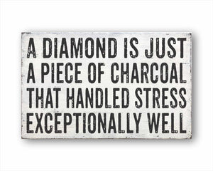 a diamond is just a piece of charcoal that handled stress exceptionally well box sign