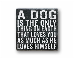 a dog is the only thing on earth that loves you as much as himself box sign