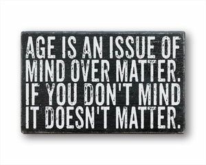 Age Is An Issue Of Mind Over Matter. If You Don't Mind It Doesn't Matter. Box Sign