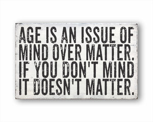 Age Is An Issue Of Mind Over Matter. If You Don't Mind It Doesn't Matter. Sign