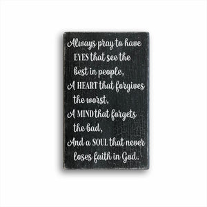 always pray to have eyes that see the best in people, a heart that forgives the worst, a mind that forgets the bad, and a soul that never loses faith in God wood farmhouse home decor sign for sale