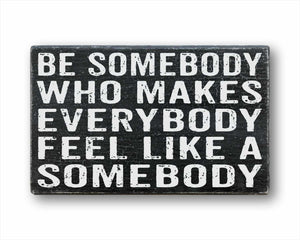 Be Somebody Who Makes Everyone Feel Like A Somebody Sign