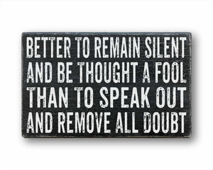 Better To Remain Silent And Be Thought A Fool Than To Speak Out And Remove All Doubt Box Sign