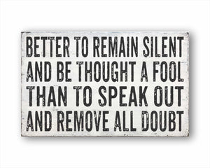 Better To Remain Silent And Be Thought A Fool Than To Speak Out And Remove All Doubt Sign
