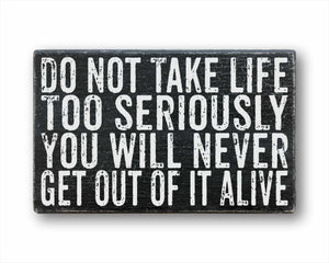 Do Not Take Life Too Seriously You Will Never Get Out Of It Alive Sign