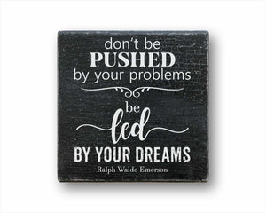 Don't Be Pushed By Your Problems, Be Led By Your Dreams Sign
