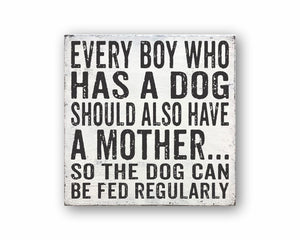 every boy who has a dog should also have a mother so the dog can be fed regularly box sign