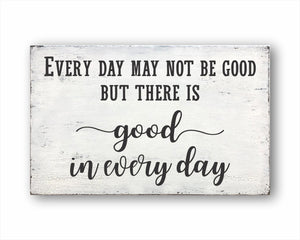 Every Day May Not Be Good But There Is Good In Every Day Sign