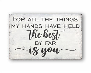 For All The Things My Hands Have Held The Best By Far Is You Sign