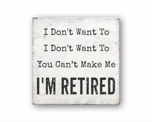 I Don't Want To I Don't Want To You Cant Make Me I'm Retired Sign