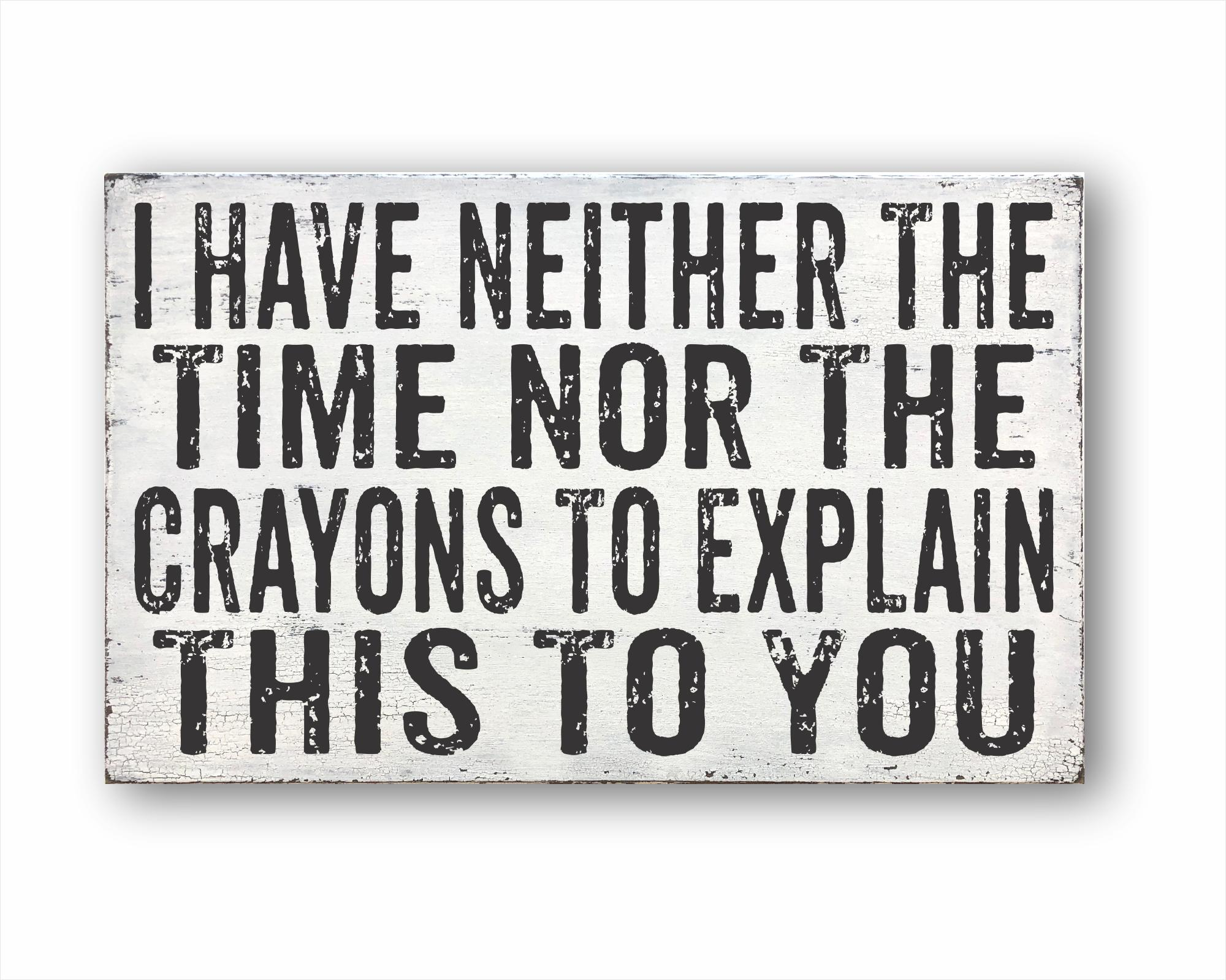I Have Neither The Time Nor The Crayons To Explain This To You: Rustic Rectangular Wood Sign