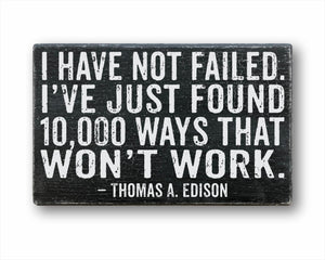 I Have Not Failed. I've Just Found 10,000 Ways That Won't Work Thomas A. Edison Sign