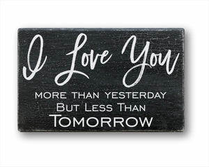 I Love You More Than Yesterday But Less Than Tomorrow Sign