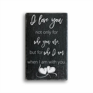 I Love You Not Only For Who You Are, But For Who I Am When I Am With You Sign