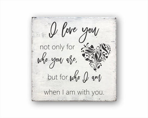 I Love You Not Only For Who You Are, But For Who I Am When I Am With You Box Sign
