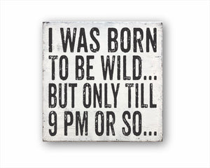 I Was Born To Be Wild But Only Till 9 PM Or So: Rustic Square Wood Sign