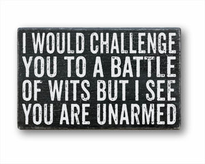 I Would Challenge You To A Battle Of Wits But I See You Are Unarmed Box Sign