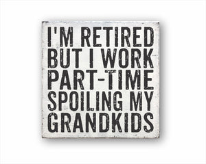 I'm Retired But I Work Part-Time Spoiling My Grandkids Box Sign