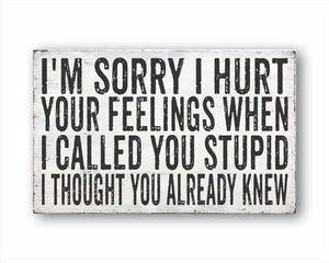 I'm Sorry I Hurt Your Feelings When I Called You Stupid I Thought You Already Knew Sign