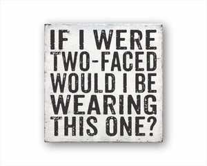 If I Were Two-Faced Would I Be Wearing This One? Box Sign