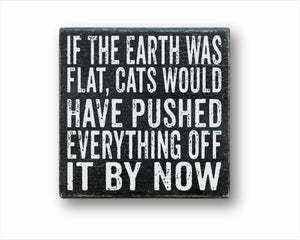 If The Earth Was Flat, Cats Would Have Pushed Everything Off It By Now Box Sign