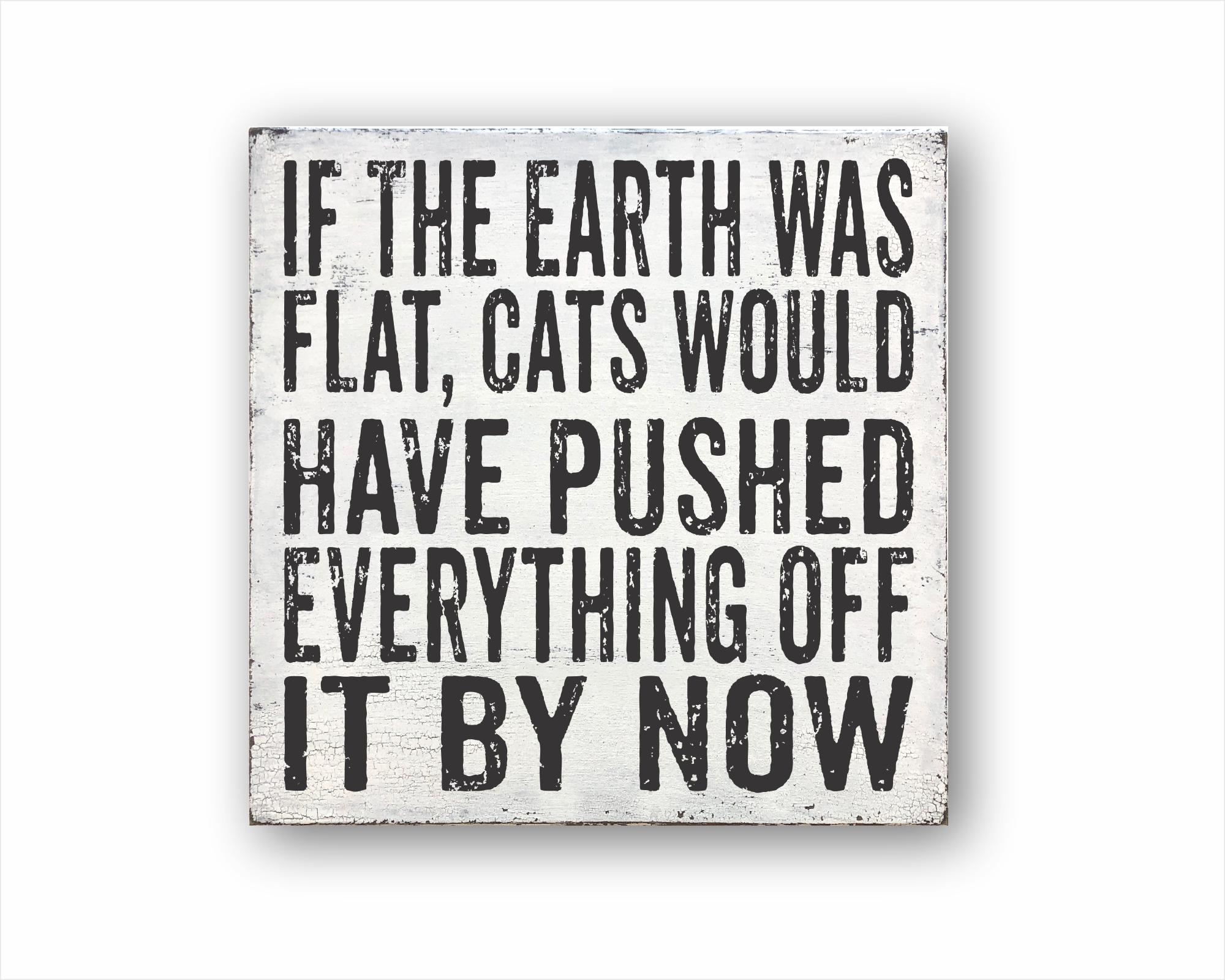 If The Earth Was Flat Cats Would Have Pushed Everything Off It By Now: Rustic Square Wood Sign