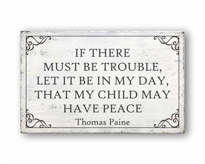 If There Must Be Trouble, Let It Be In My Day, That My Child May Have Peace Thomas Paine Sign