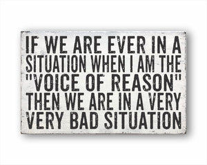 "If We Are Ever In A Situation When I Am The ""Voice Of Reason"" Then We Are In A Very Very Bad Situation Box Sign"