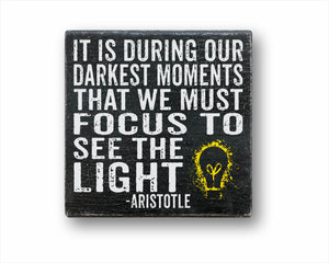 It Is During Our Darkest Moments That We Must Focus To See The Light - Aristotle Sign
