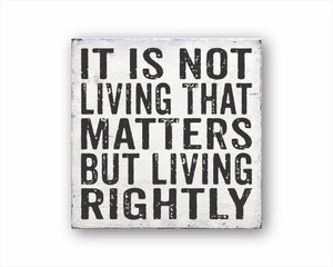 It Is Not Living That Matters, But Living Rightly Box Sign