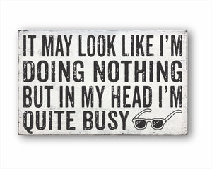 It May look Like I'm Doing Nothing But In My Head I'm Quite Busy Sign