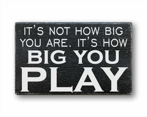 It's Not How Big You Are, It's How Big You Play Sign