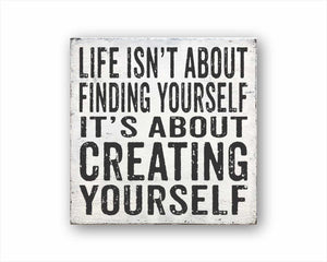 life isn't about finding yourself it's about creating yourself box sign