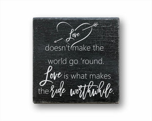 Love Doesn't Make The World Go 'Round. Love Is What Makes The Ride Worthwhile Sign