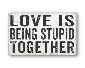 Love Is Being Stupid Together Sign