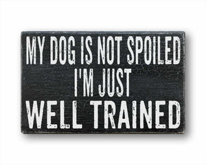 my dog is not spoiled I'm just well trained box sign