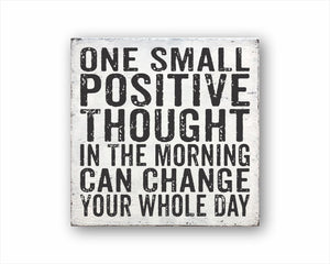 One Small Positive Thought In The Morning Can Change Your Whole Day Sign